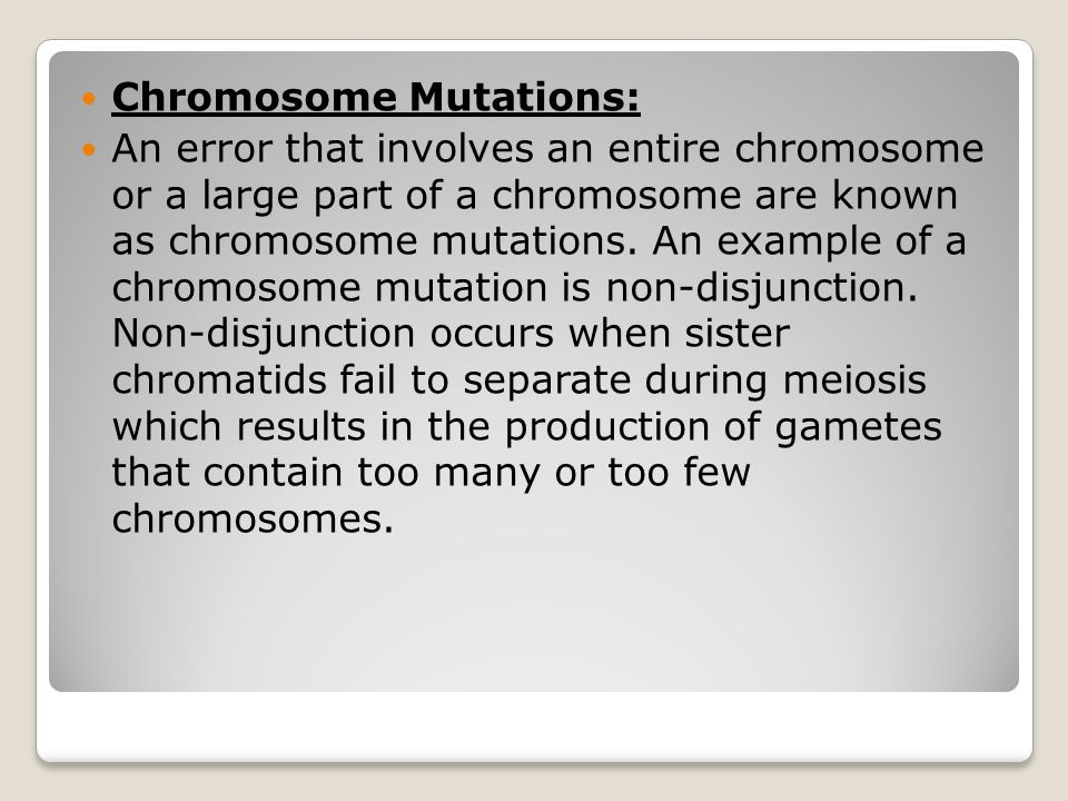 Chromosome Mutations: An error that involves an entire chromosome or a large part of a chromosome are known as chromosome mutations. An example of a c