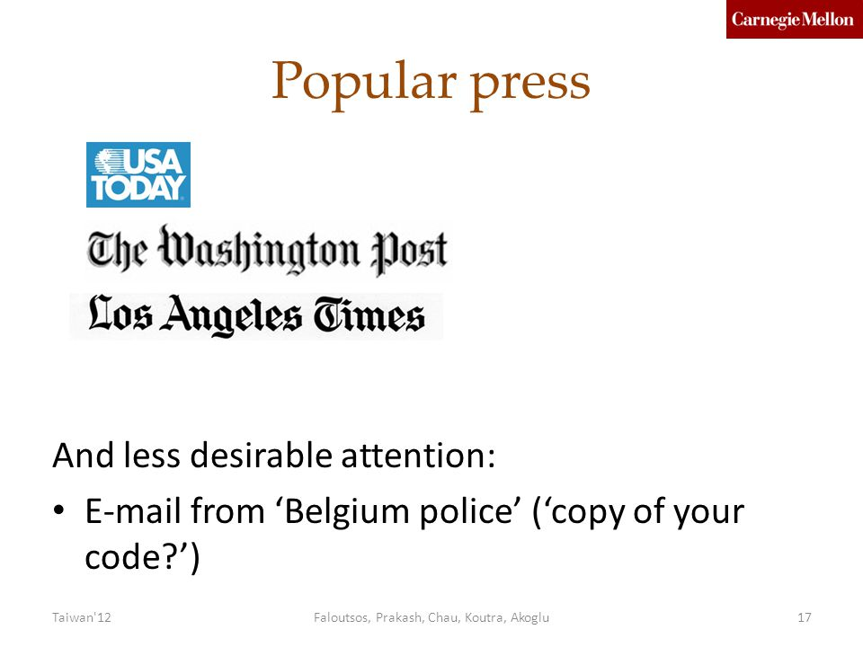 Popular press And less desirable attention: E-mail from 'Belgium police' ('copy of your code?') Taiwan 12Faloutsos, Prakash, Chau, Koutra, Akoglu17