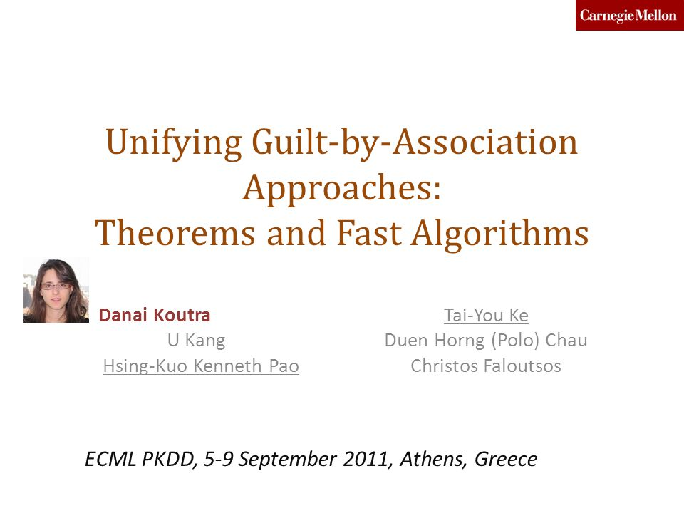Unifying Guilt-by-Association Approaches: Theorems and Fast Algorithms Danai Koutra U Kang Hsing-Kuo Kenneth Pao Tai-You Ke Duen Horng (Polo) Chau Christos Faloutsos ECML PKDD, 5-9 September 2011, Athens, Greece