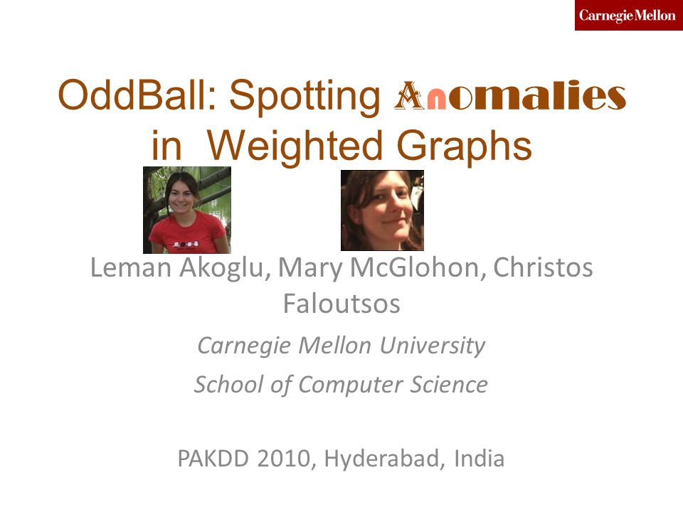OddBall: Spotting A n omalies in Weighted Graphs Leman Akoglu, Mary McGlohon, Christos Faloutsos Carnegie Mellon University School of Computer Science PAKDD 2010, Hyderabad, India
