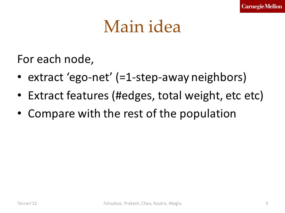 Main idea For each node, extract 'ego-net' (=1-step-away neighbors) Extract features (#edges, total weight, etc etc) Compare with the rest of the population Faloutsos, Prakash, Chau, Koutra, Akoglu5Taiwan 12