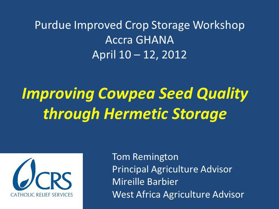 Presentation Outline 1.CRS 2.Background 1.Cowpea 2.Vouchers 3.Hermetic Storage 4.Farmer Managed Seed System 3.Results & Discussion 4.Conclusions & Recommendations