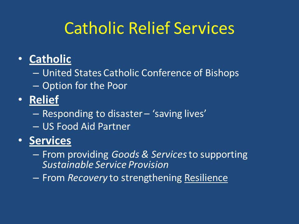 Catholic Relief Services Catholic – United States Catholic Conference of Bishops – Option for the Poor Relief – Responding to disaster – 'saving lives' – US Food Aid Partner Services – From providing Goods & Services to supporting Sustainable Service Provision – From Recovery to strengthening Resilience
