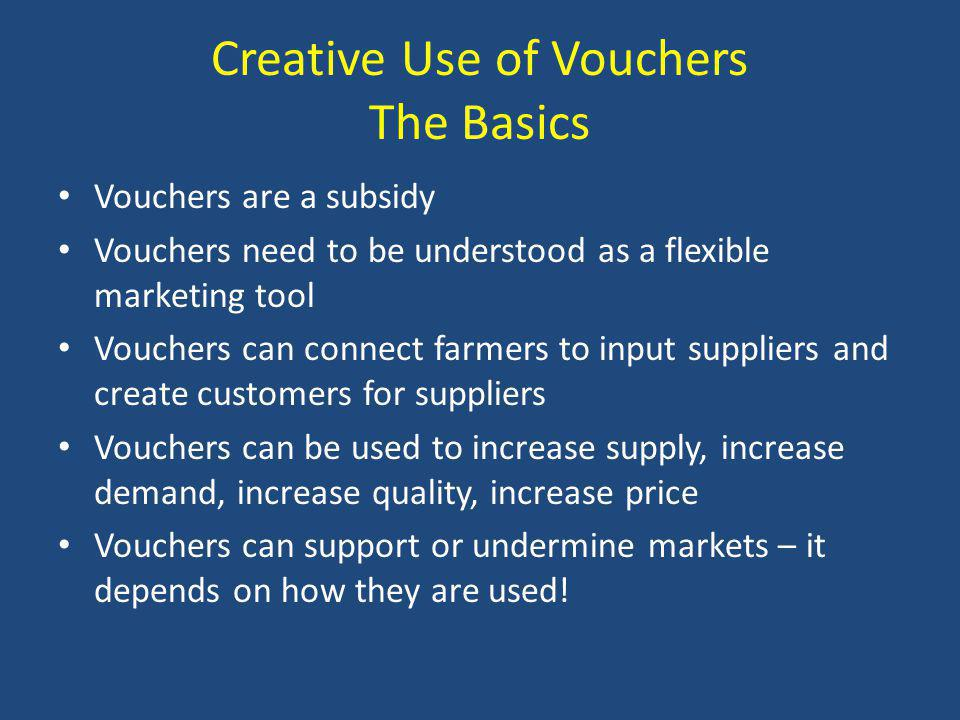 Creative Use of Vouchers The Basics Vouchers are a subsidy Vouchers need to be understood as a flexible marketing tool Vouchers can connect farmers to input suppliers and create customers for suppliers Vouchers can be used to increase supply, increase demand, increase quality, increase price Vouchers can support or undermine markets – it depends on how they are used!