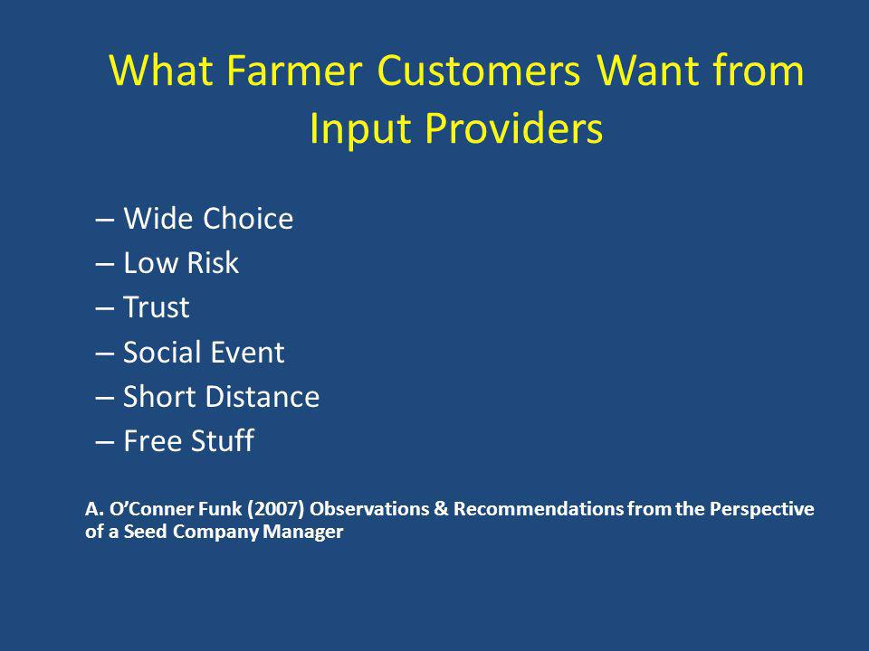 What Farmer Customers Want from Input Providers – Wide Choice – Low Risk – Trust – Social Event – Short Distance – Free Stuff A.