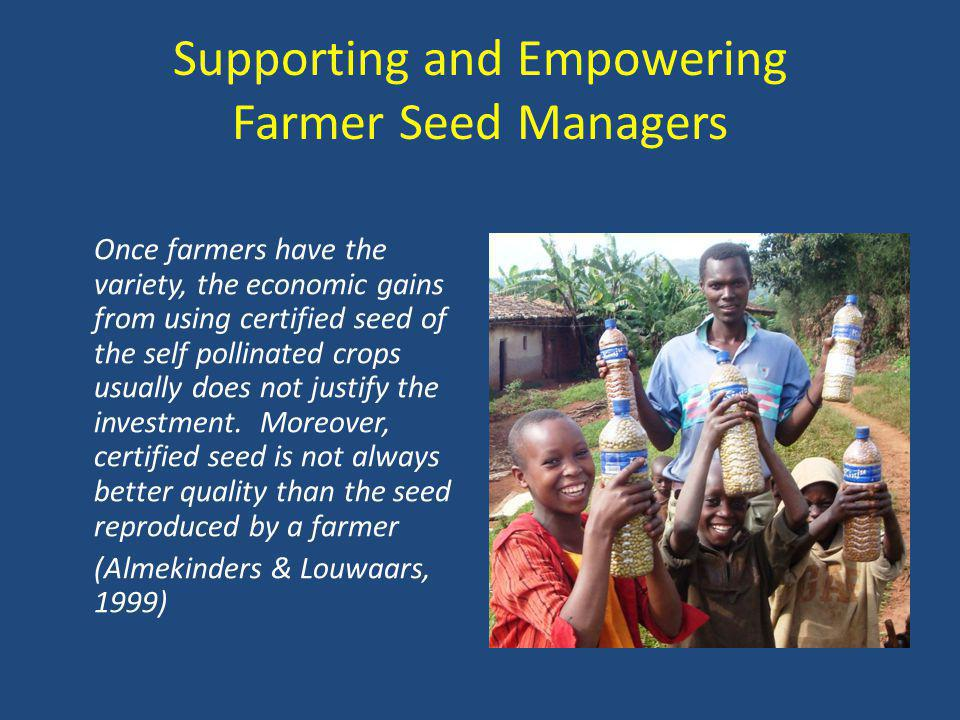 Supporting and Empowering Farmer Seed Managers Once farmers have the variety, the economic gains from using certified seed of the self pollinated crops usually does not justify the investment.