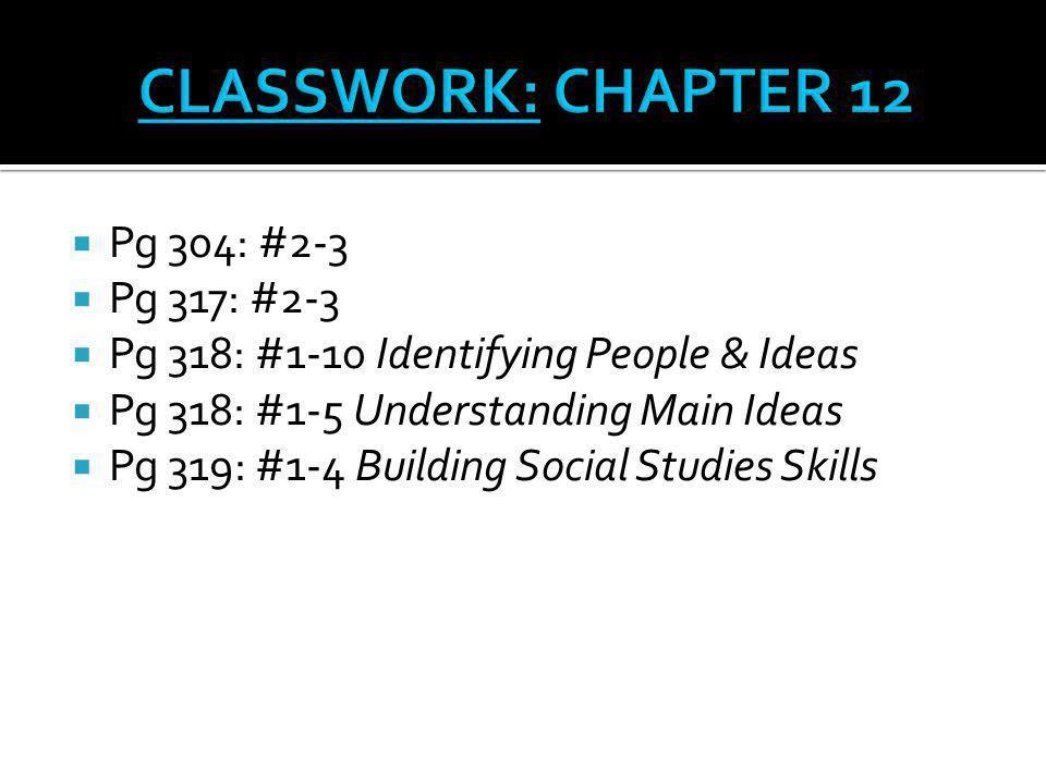  Pg 304: #2-3  Pg 317: #2-3  Pg 318: #1-10 Identifying People & Ideas  Pg 318: #1-5 Understanding Main Ideas  Pg 319: #1-4 Building Social Studie