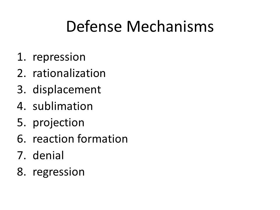Defense Mechanisms 1.repression 2.rationalization 3.displacement 4.sublimation 5.projection 6.reaction formation 7.denial 8.regression