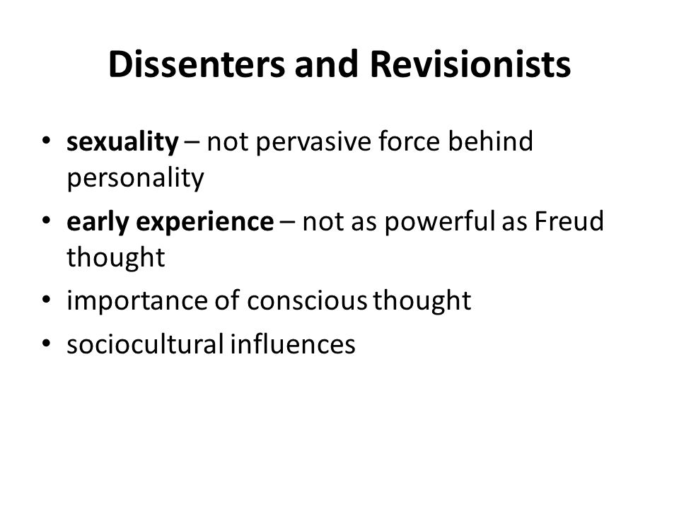 Dissenters and Revisionists sexuality – not pervasive force behind personality early experience – not as powerful as Freud thought importance of consc