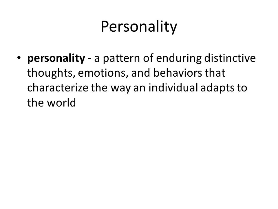 Personality personality - a pattern of enduring distinctive thoughts, emotions, and behaviors that characterize the way an individual adapts to the wo
