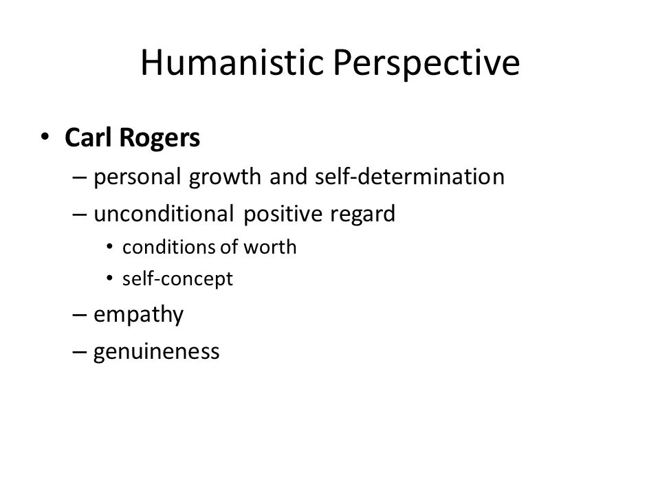 Humanistic Perspective Carl Rogers – personal growth and self-determination – unconditional positive regard conditions of worth self-concept – empathy