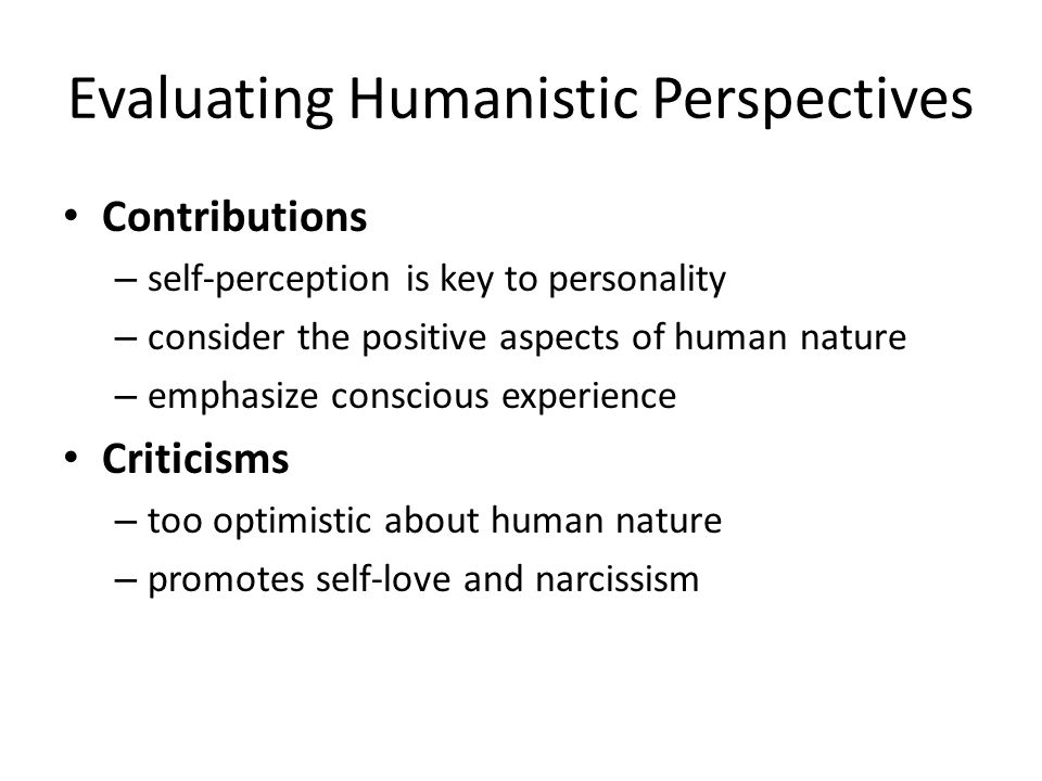 Evaluating Humanistic Perspectives Contributions – self-perception is key to personality – consider the positive aspects of human nature – emphasize c