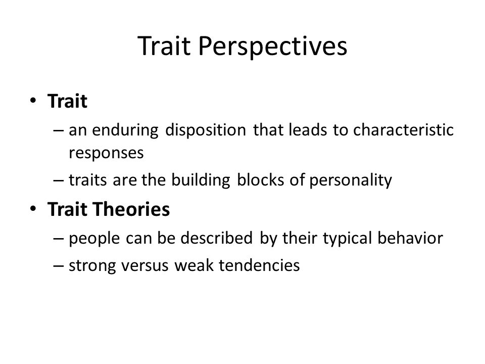 Trait Perspectives Trait – an enduring disposition that leads to characteristic responses – traits are the building blocks of personality Trait Theori
