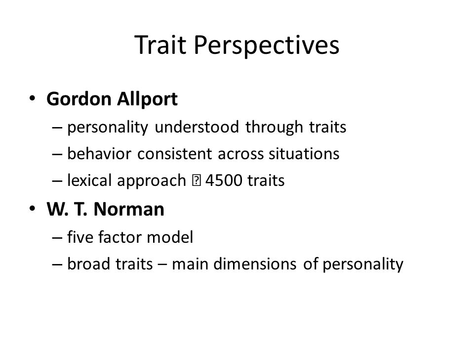 Trait Perspectives Gordon Allport – personality understood through traits – behavior consistent across situations – lexical approach  4500 traits W.