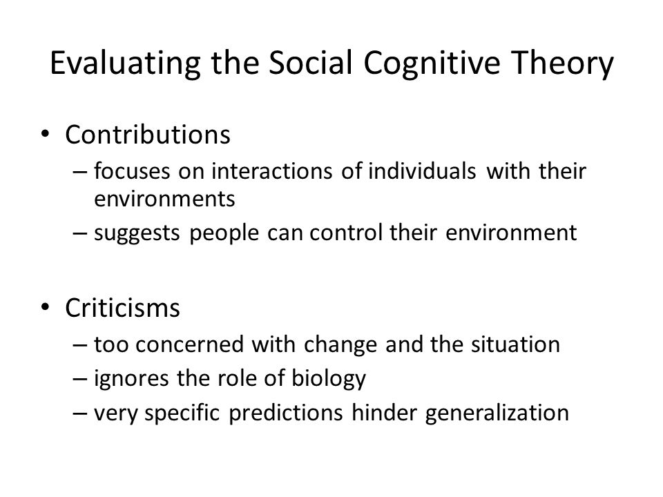 Evaluating the Social Cognitive Theory Contributions – focuses on interactions of individuals with their environments – suggests people can control th