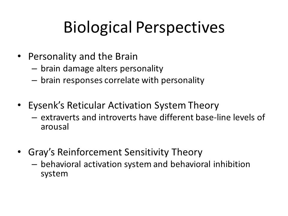 Biological Perspectives Personality and the Brain – brain damage alters personality – brain responses correlate with personality Eysenk's Reticular Ac
