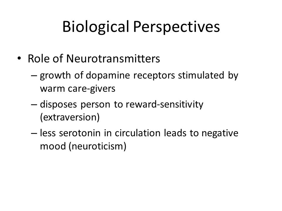Biological Perspectives Role of Neurotransmitters – growth of dopamine receptors stimulated by warm care-givers – disposes person to reward-sensitivit