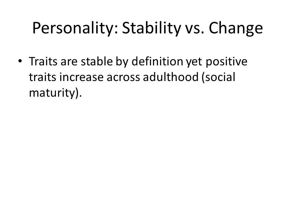 Personality: Stability vs. Change Traits are stable by definition yet positive traits increase across adulthood (social maturity).