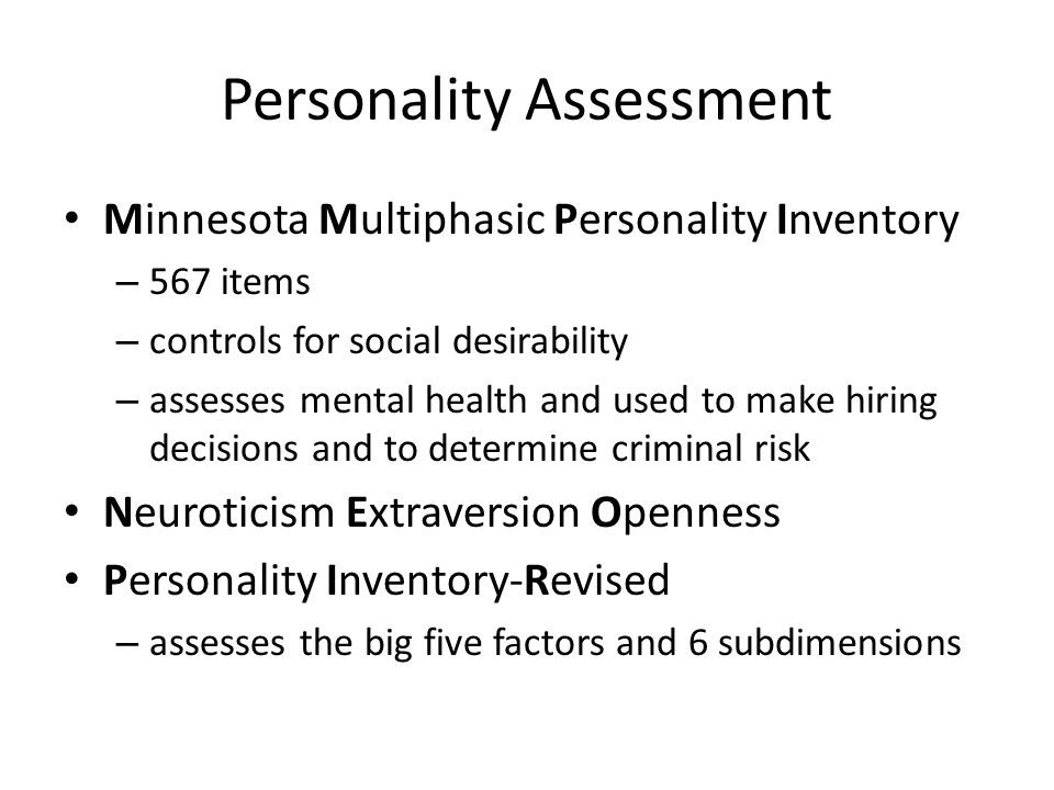 Personality Assessment Minnesota Multiphasic Personality Inventory – 567 items – controls for social desirability – assesses mental health and used to