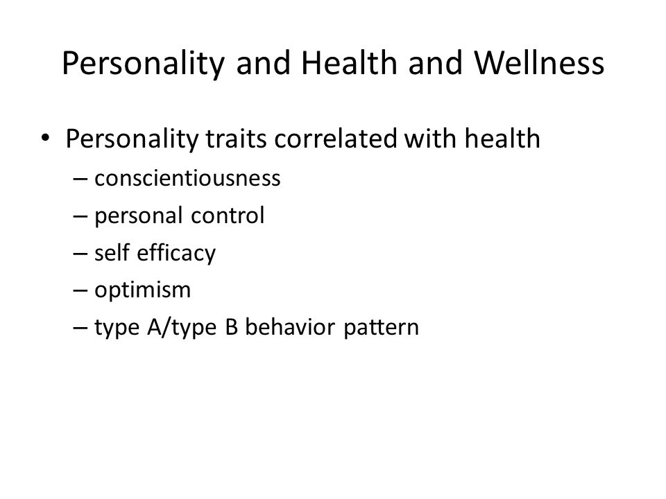 Personality and Health and Wellness Personality traits correlated with health – conscientiousness – personal control – self efficacy – optimism – type