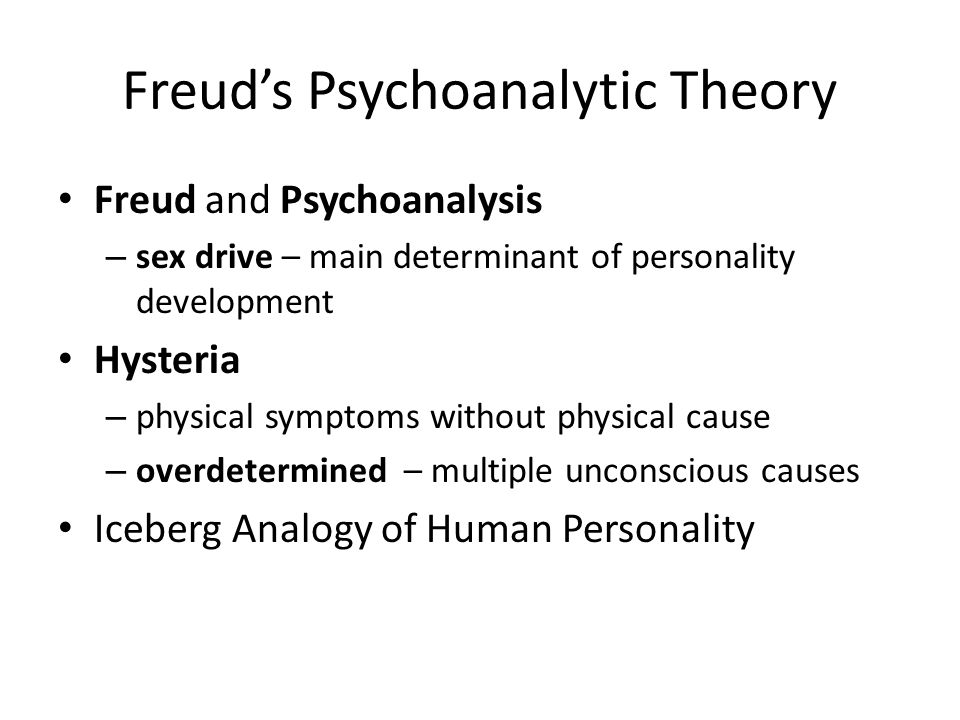 Freud's Psychoanalytic Theory Freud and Psychoanalysis – sex drive – main determinant of personality development Hysteria – physical symptoms without