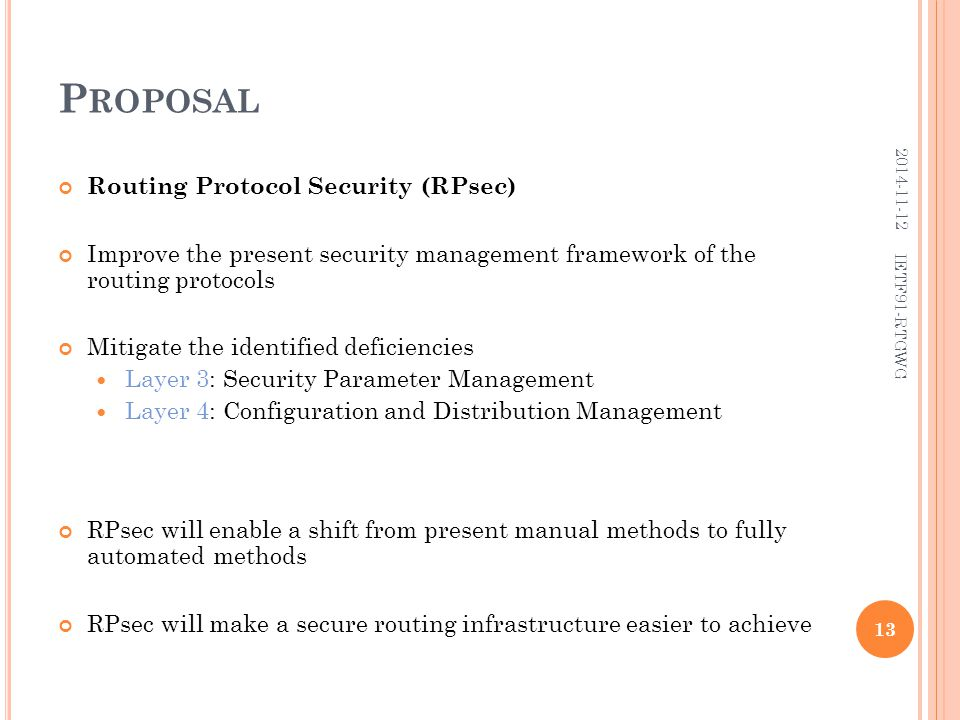 P ROPOSAL Routing Protocol Security (RPsec) Improve the present security management framework of the routing protocols Mitigate the identified deficiencies Layer 3: Security Parameter Management Layer 4: Configuration and Distribution Management RPsec will enable a shift from present manual methods to fully automated methods RPsec will make a secure routing infrastructure easier to achieve 13 2014-11-12 IETF91-RTGWG