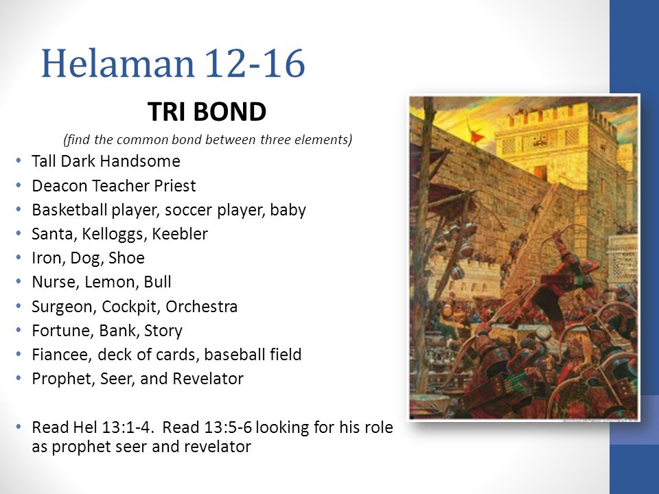 Helaman 12-16 TRI BOND (find the common bond between three elements) Tall Dark Handsome Deacon Teacher Priest Basketball player, soccer player, baby Santa, Kelloggs, Keebler Iron, Dog, Shoe Nurse, Lemon, Bull Surgeon, Cockpit, Orchestra Fortune, Bank, Story Fiancee, deck of cards, baseball field Prophet, Seer, and Revelator Read Hel 13:1-4.