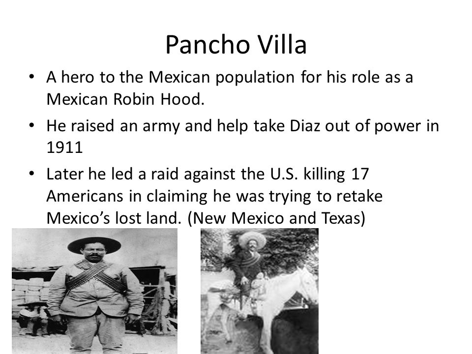 Pancho Villa A hero to the Mexican population for his role as a Mexican Robin Hood. He raised an army and help take Diaz out of power in 1911 Later he