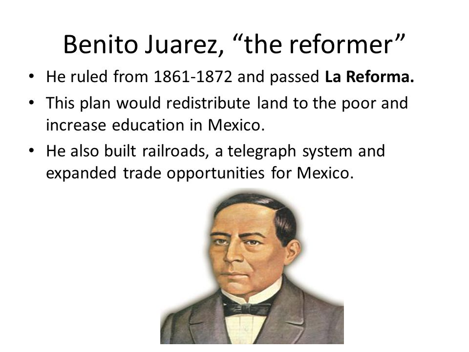 """Benito Juarez, """"the reformer"""" He ruled from 1861-1872 and passed La Reforma. This plan would redistribute land to the poor and increase education in M"""