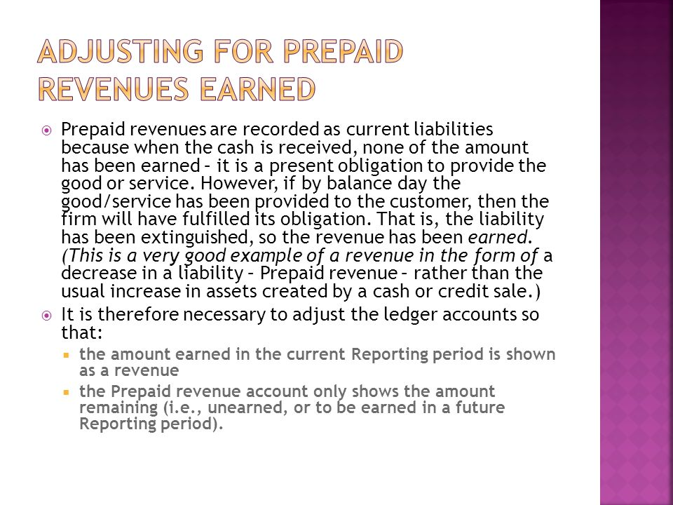  Prepaid revenues are recorded as current liabilities because when the cash is received, none of the amount has been earned – it is a present obligation to provide the good or service.