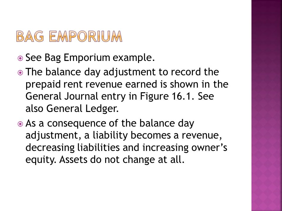  See Bag Emporium example.  The balance day adjustment to record the prepaid rent revenue earned is shown in the General Journal entry in Figure 16.