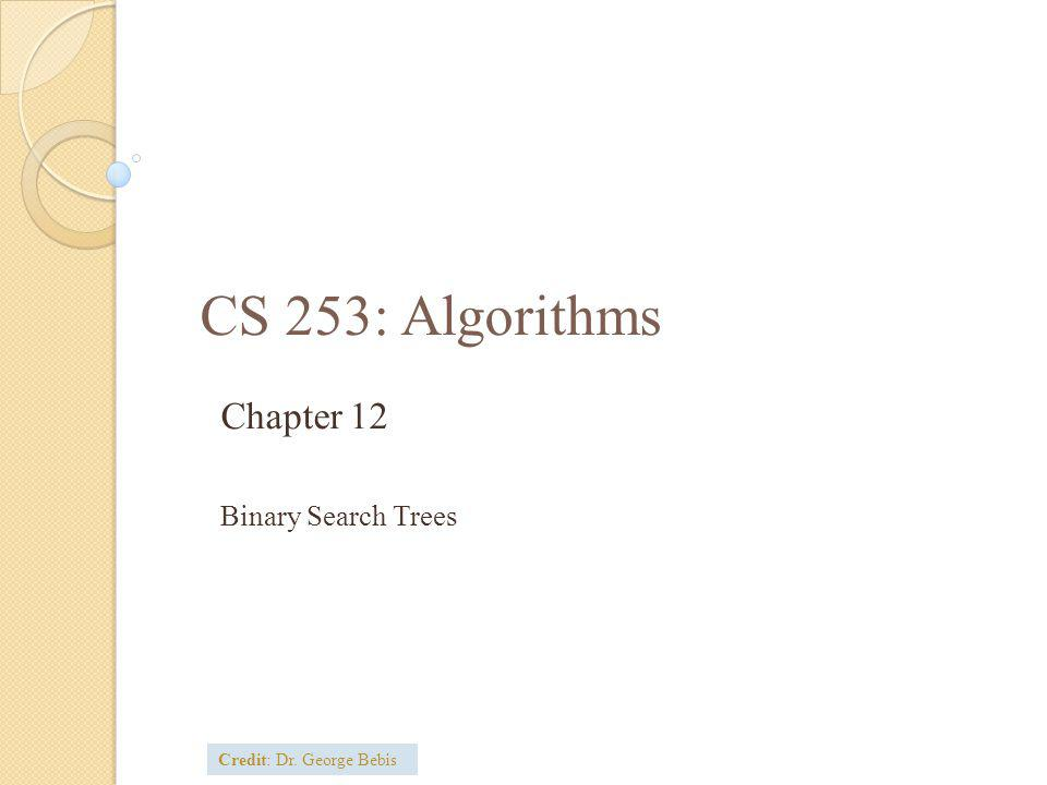 CS 253: Algorithms Chapter 12 Binary Search Trees Credit: Dr. George Bebis