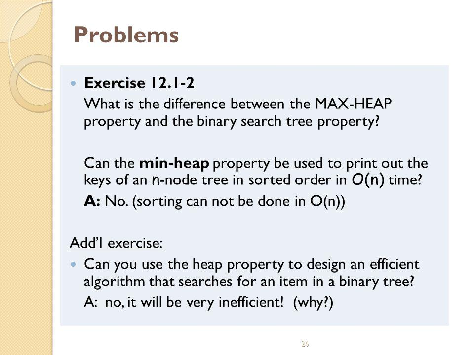 26 Problems Exercise 12.1-2 What is the difference between the MAX-HEAP property and the binary search tree property.