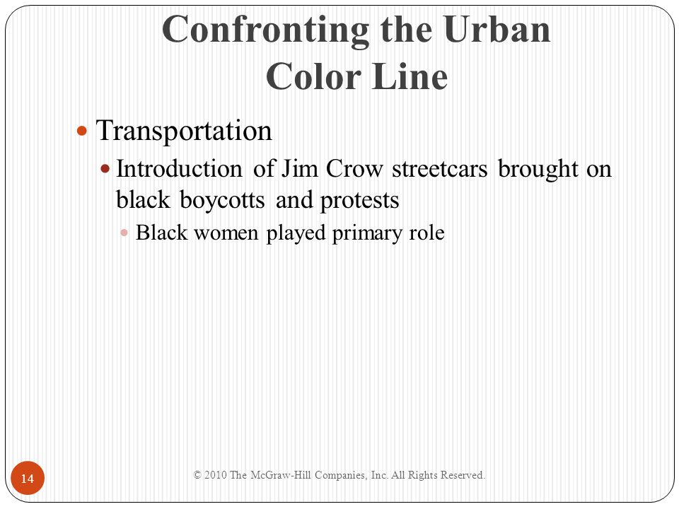Confronting the Urban Color Line Transportation Introduction of Jim Crow streetcars brought on black boycotts and protests Black women played primary