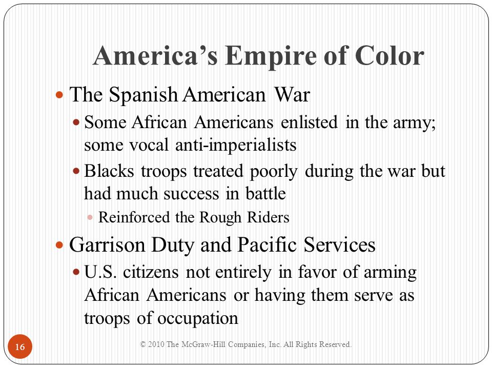 America's Empire of Color The Spanish American War Some African Americans enlisted in the army; some vocal anti-imperialists Blacks troops treated poo