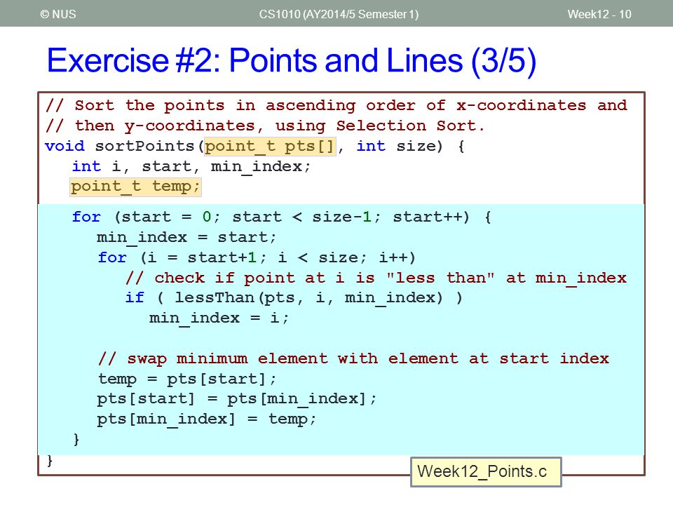 Exercise #2: Points and Lines (3/5) CS1010 (AY2014/5 Semester 1)© NUSWeek12 - 10 // Sort the points in ascending order of x-coordinates and // then y-