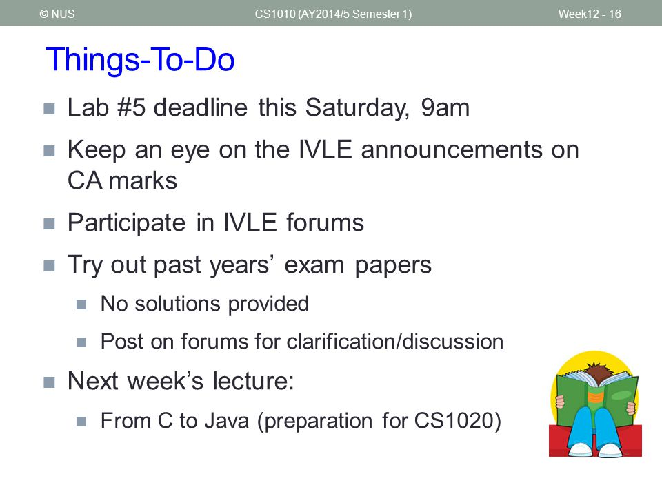Things-To-Do CS1010 (AY2014/5 Semester 1) Lab #5 deadline this Saturday, 9am Keep an eye on the IVLE announcements on CA marks Participate in IVLE forums Try out past years' exam papers No solutions provided Post on forums for clarification/discussion Next week's lecture: From C to Java (preparation for CS1020) © NUSWeek12 - 16