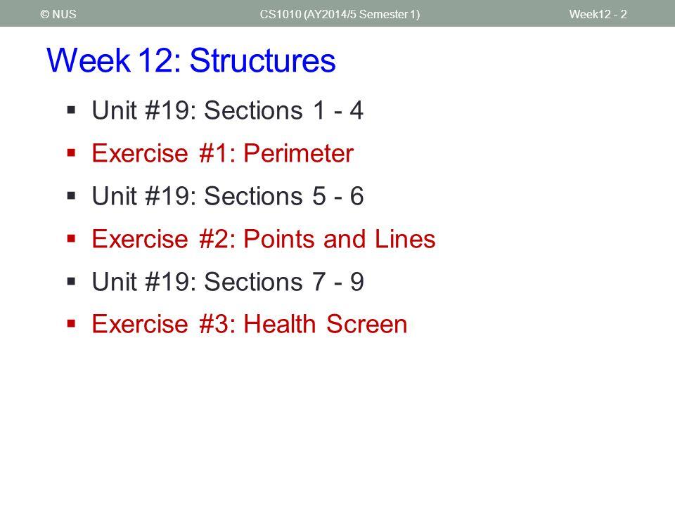 Week 12: Structures CS1010 (AY2014/5 Semester 1)Week12 - 2© NUS  Unit #19: Sections 1 - 4  Exercise #1: Perimeter  Unit #19: Sections 5 - 6  Exercise #2: Points and Lines  Unit #19: Sections 7 - 9  Exercise #3: Health Screen