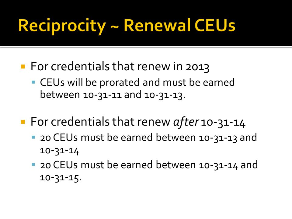  For credentials that renew in 2013  CEUs will be prorated and must be earned between and