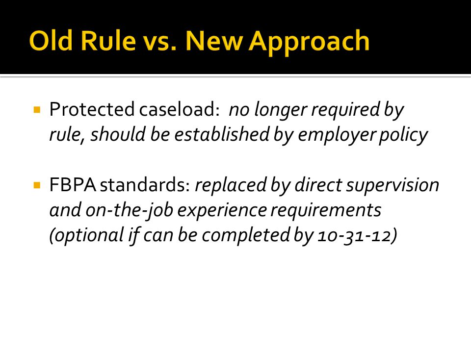  Protected caseload: no longer required by rule, should be established by employer policy  FBPA standards: replaced by direct supervision and on-the-job experience requirements (optional if can be completed by )