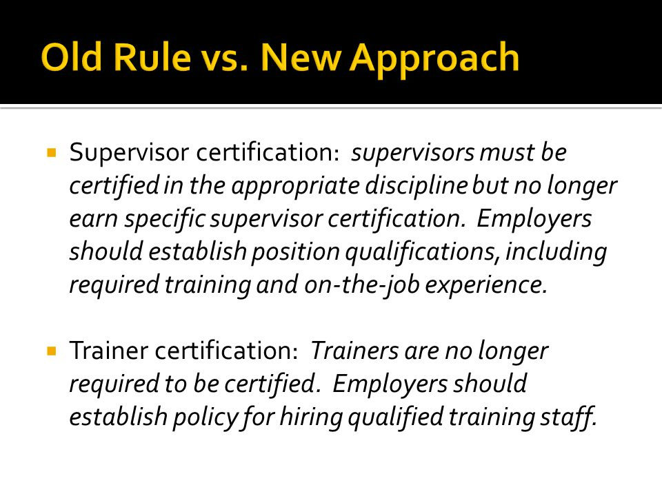  Supervisor certification: supervisors must be certified in the appropriate discipline but no longer earn specific supervisor certification.