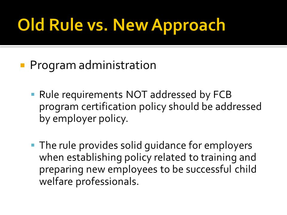  Program administration  Rule requirements NOT addressed by FCB program certification policy should be addressed by employer policy.
