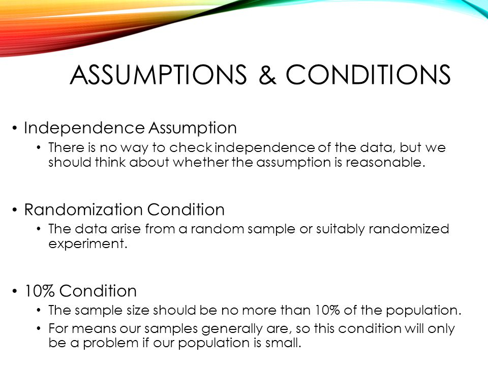 ASSUMPTIONS & CONDITIONS Independence Assumption There is no way to check independence of the data, but we should think about whether the assumption is reasonable.