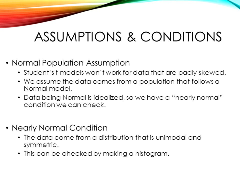 ASSUMPTIONS & CONDITIONS Normal Population Assumption Student's t-models won't work for data that are badly skewed.