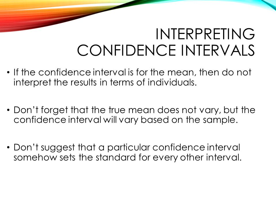 INTERPRETING CONFIDENCE INTERVALS If the confidence interval is for the mean, then do not interpret the results in terms of individuals.