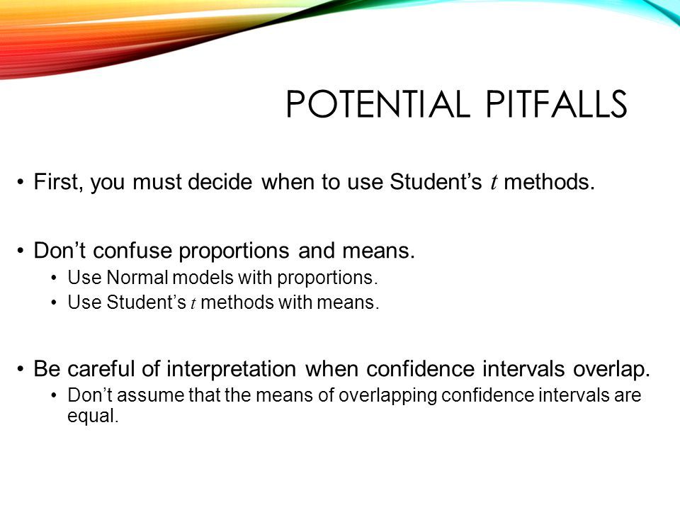 POTENTIAL PITFALLS First, you must decide when to use Student's t methods.