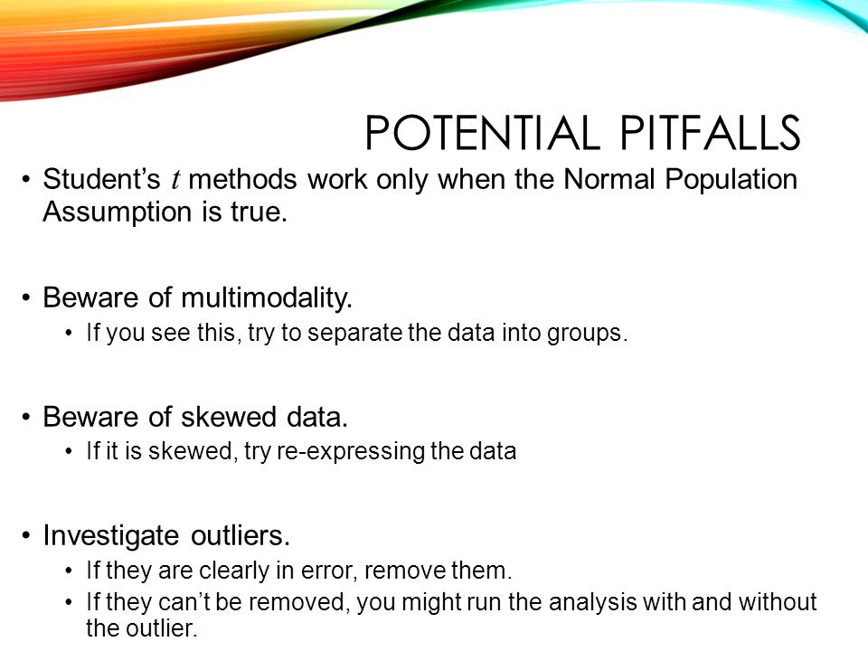 POTENTIAL PITFALLS Student's t methods work only when the Normal Population Assumption is true.