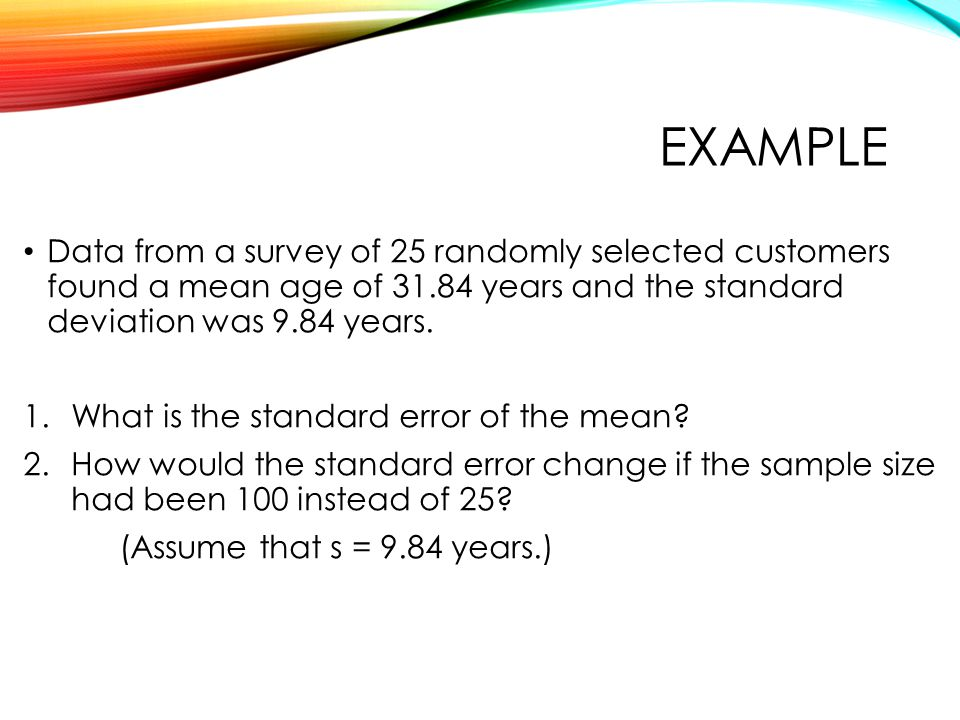 EXAMPLE Data from a survey of 25 randomly selected customers found a mean age of 31.84 years and the standard deviation was 9.84 years.