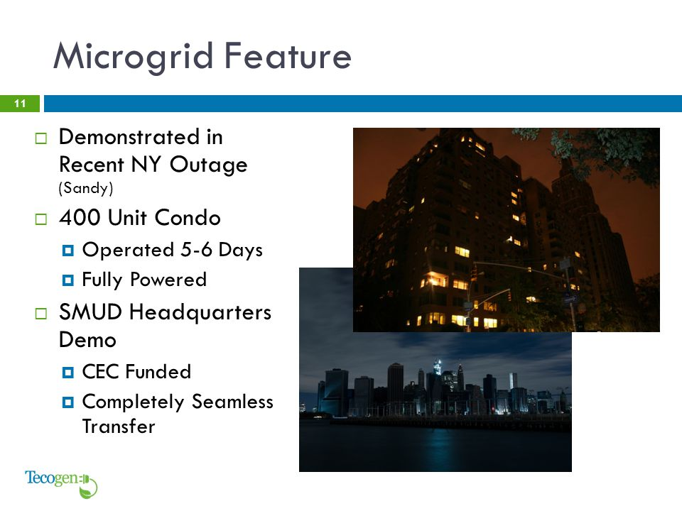 Microgrid Feature 11  Demonstrated in Recent NY Outage (Sandy)  400 Unit Condo  Operated 5-6 Days  Fully Powered  SMUD Headquarters Demo  CEC Funded  Completely Seamless Transfer