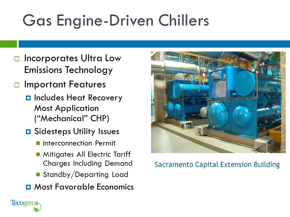 Gas Engine-Driven Chillers  Incorporates Ultra Low Emissions Technology  Important Features  Includes Heat Recovery Most Application ( Mechanical CHP)  Sidesteps Utility Issues Interconnection Permit Mitigates All Electric Tariff Charges Including Demand Standby/Departing Load  Most Favorable Economics Sacramento Capital Extension Building